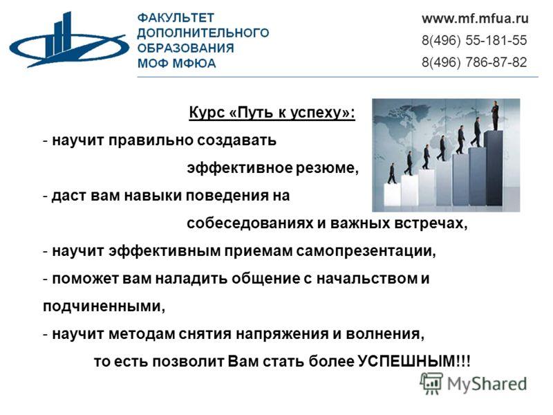 8(496) 55-181-55 www.mf.mfua.ru 8(496) 786-87-82 Курс «Путь к успеху»: - научит правильно создавать эффективное резюме, - даст вам навыки поведения на собеседованиях и важных встречах, - научит эффективным приемам самопрезентации, - поможет вам налад