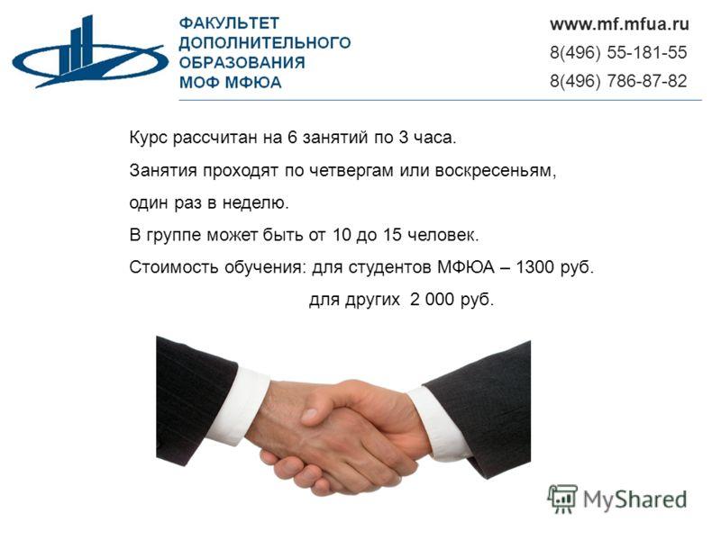 8(496) 55-181-55 www.mf.mfua.ru 8(496) 786-87-82 Курс рассчитан на 6 занятий по 3 часа. Занятия проходят по четвергам или воскресеньям, один раз в неделю. В группе может быть от 10 до 15 человек. Стоимость обучения: для студентов МФЮА – 1300 руб. для