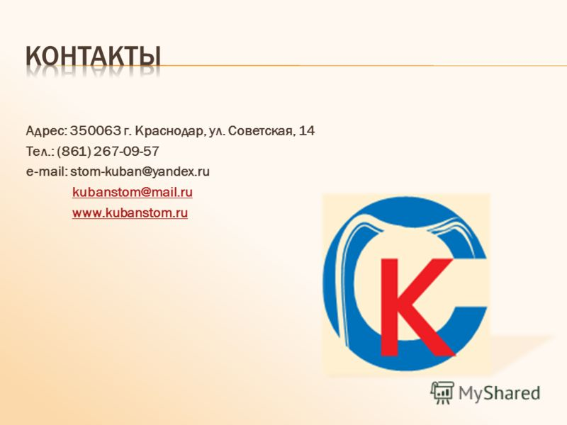 Адрес: 350063 г. Краснодар, ул. Советская, 14 Тел.: (861) 267-09-57 e-mail: stom-kuban@yandex.ru kubanstom@mail.ru www.kubanstom.ru