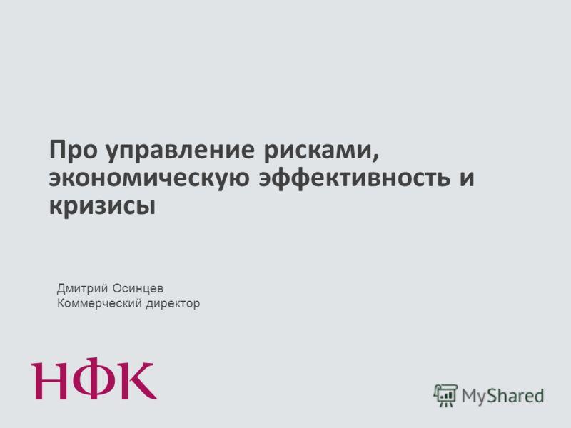 Про управление рисками, экономическую эффективность и кризисы Дмитрий Осинцев Коммерческий директор