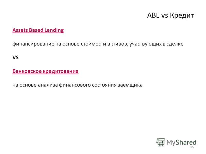 ABL vs Кредит Assets Based Lending финансирование на основе стоимости активов, участвующих в сделке VS Банковское кредитование на основе анализа финансового состояния заемщика 15