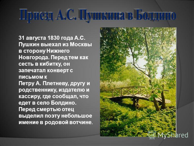 31 августа 1830 года А.С. Пушкин выехал из Москвы в сторону Нижнего Новгорода. Перед тем как сесть в кибитку, он запечатал конверт с письмом к Петру А. Плетневу, другу и родственнику, издателю и кассиру, где сообщал, что едет в село Болдино. Перед см