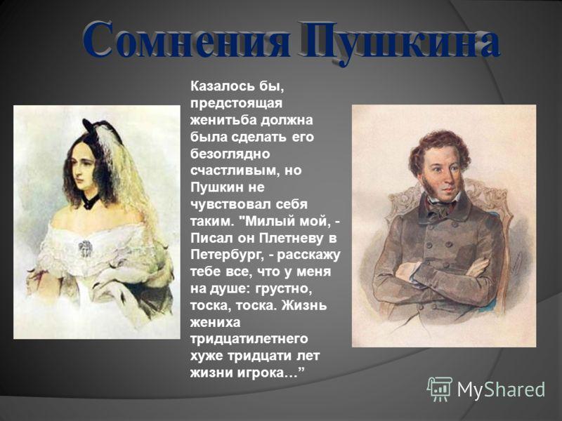 Казалось бы, предстоящая женитьба должна была сделать его безоглядно счастливым, но Пушкин не чувствовал себя таким.