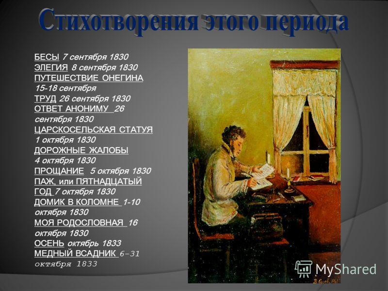 БЕСЫ БЕСЫ 7 сентября 1830 ЭЛЕГИЯ 8 сентября 1830 ПУТЕШЕСТВИЕ ОНЕГИНА 15-18 сентября ТРУД 26 сентября 1830 ОТВЕТ АНОНИМУ 26 сентября 1830 ЦАРСКОСЕЛЬСКАЯ СТАТУЯ 1 октября 1830 ДОРОЖНЫЕ ЖАЛОБЫ 4 октября 1830 ПРОЩАНИЕ 5 октября 1830 ПАЖ, или ПЯТНАДЦАТЫЙ