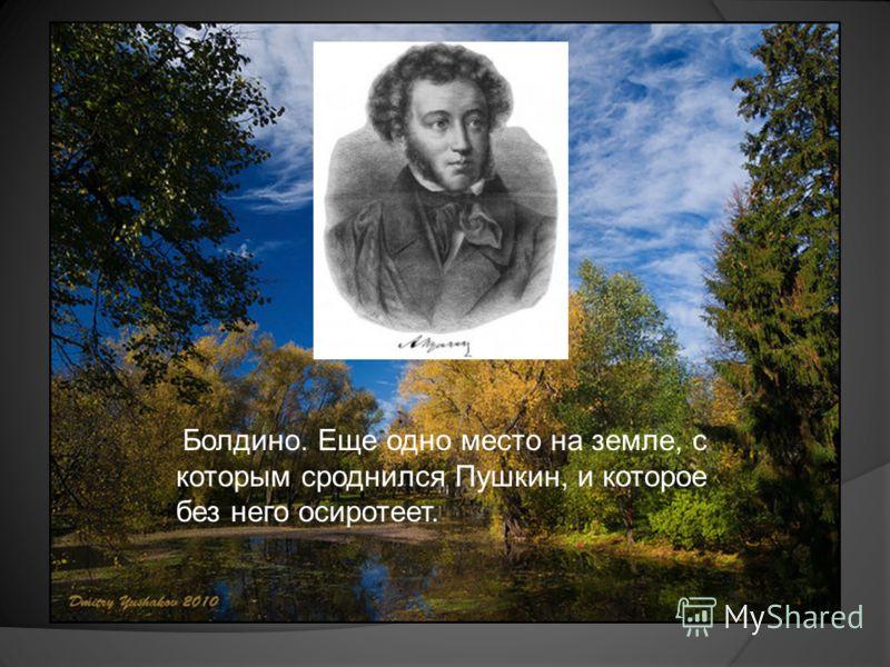 Болдино. Еще одно место на земле, с которым сроднился Пушкин, и которое без него осиротеет.
