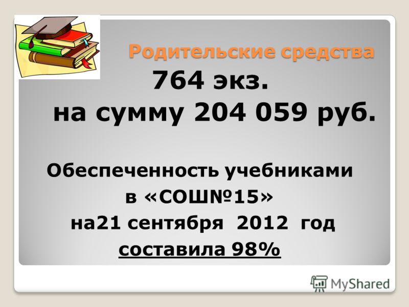 Родительские средства 764 экз. на сумму 204 059 руб. Обеспеченность учебниками в «СОШ15» на21 сентября 2012 год составила 98%