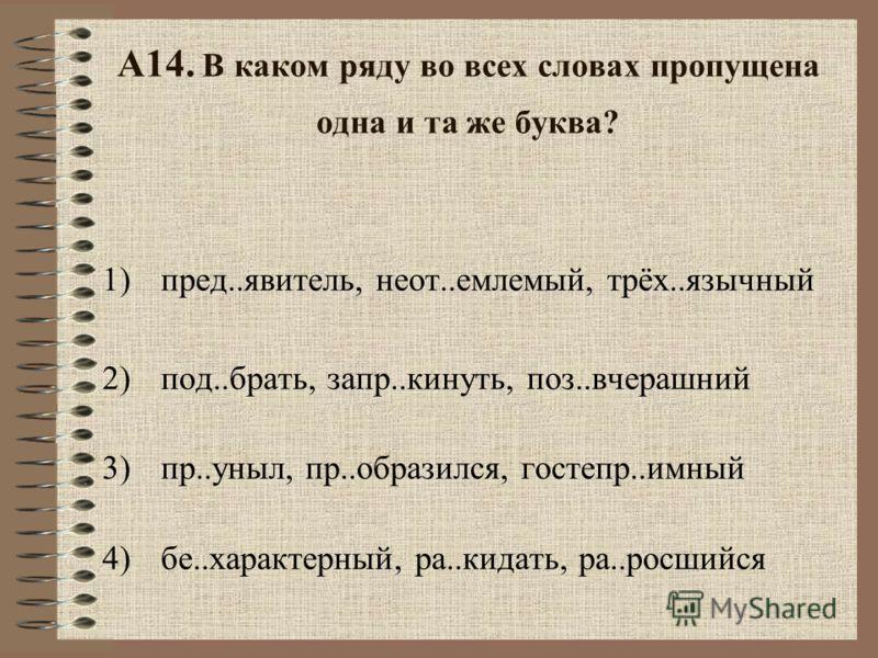 А13. В каком ряду во всех словах пропущена безударная проверяемая гласная корня? 1)вызв..лить, выр..стающий, предст..вительный 2)вл..стелин, пок..рать, укр..титель 3)пок..ряющий, з..ря, провозгл..шать 4)упл..тняя (бетон), к..саться, к..мпаньон
