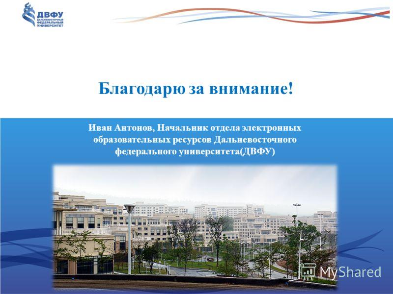 Благодарю за внимание! Иван Антонов, Начальник отдела электронных образовательных ресурсов Дальневосточного федерального университета(ДВФУ)