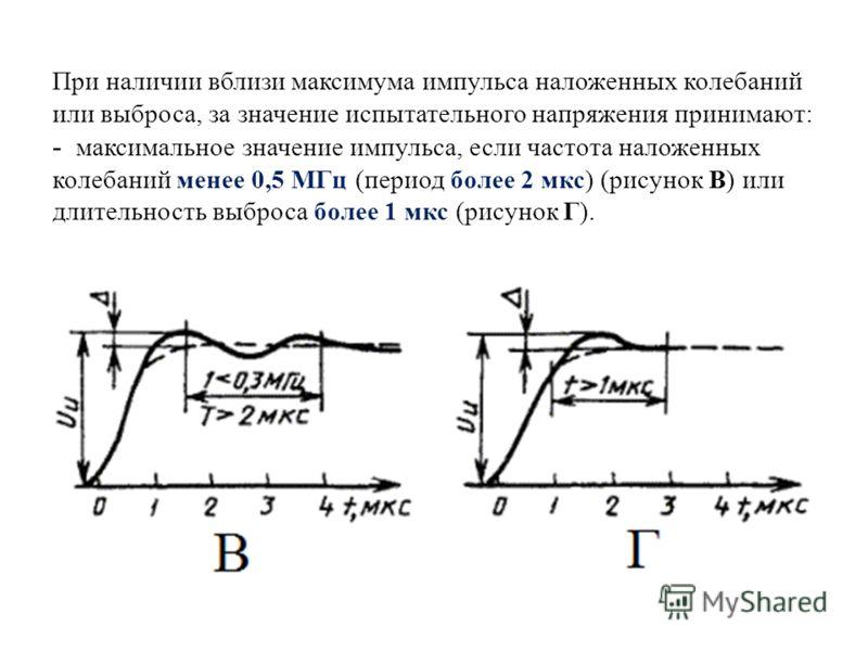 При наличии вблизи максимума импульса наложенных колебаний или выброса, за значение испытательного напряжения принимают: - максимальное значение импульса, если частота наложенных колебаний менее 0,5 МГц (период более 2 мкс) (рисунок В) или длительнос