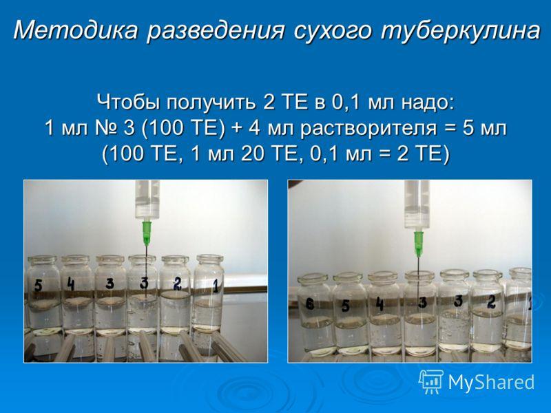 Чтобы получить 2 ТЕ в 0,1 мл надо: 1 мл 3 (100 ТЕ) + 4 мл растворителя = 5 мл (100 ТЕ, 1 мл 20 ТЕ, 0,1 мл = 2 ТЕ) Методика разведения сухого туберкулина