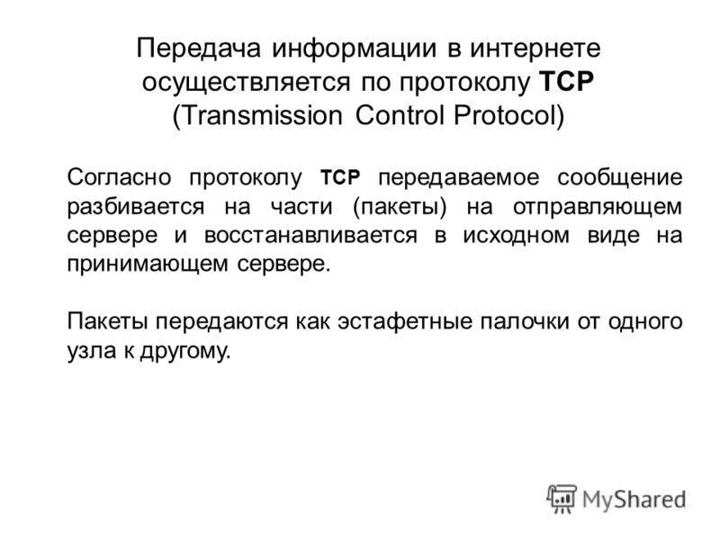 Согласно протоколу TCP передаваемое сообщение разбивается на части (пакеты) на отправляющем сервере и восстанавливается в исходном виде на принимающем сервере. Пакеты передаются как эстафетные палочки от одного узла к другому. Передача информации в и