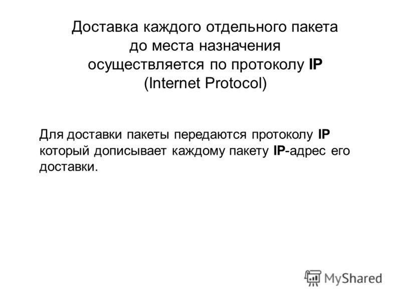 Доставка каждого отдельного пакета до места назначения осуществляется по протоколу IP (Internet Protocol) Для доставки пакеты передаются протоколу IP который дописывает каждому пакету IP-адрес его доставки.