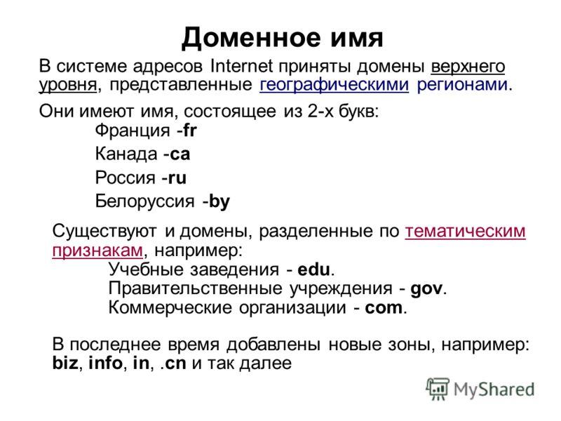 В системе адресов Internet приняты домены верхнего уровня, представленные географическими регионами. Они имеют имя, состоящее из 2-х букв: Франция -fr Канада -ca Россия -ru Белоруссия -by Доменное имя Существуют и домены, разделенные по тематическим
