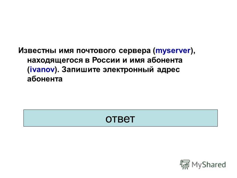 Ответ: ivanov@myserver.ru Известны имя почтового сервера (myserver), находящегося в России и имя абонента (ivanov). Запишите электронный адрес абонента ответ