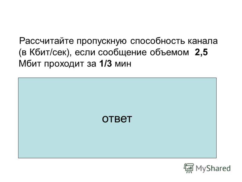 Рассчитайте пропускную способность канала (в Кбит/сек), если сообщение объемом 2,5 Мбит проходит за 1/3 мин 1.2,5 Мбит = 2,5 * 1024 Кбит = 2560 Кбит 2.2560 Кбит : 20 сек = 128 Кбит/сек ответ