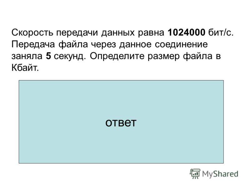 1.1024000 бит/c : 1024 = 1000 Кбит 2.1000 Кбит : 8 = 125 Кбайт/сек 3.125 Кбайт/сек 5 сек = 625 Кбайт Скорость передачи данных равна 1024000 бит/c. Передача файла через данное соединение заняла 5 секунд. Определите размер файла в Кбайт. ответ