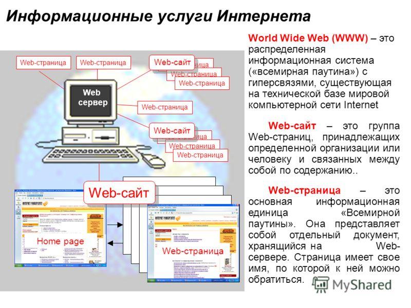 World Wide Web (WWW) – это распределенная информационная система («всемирная паутина») с гиперсвязями, существующая на технической базе мировой компьютерной сети Internet Web-сайт – это группа Web-страниц, принадлежащих определенной организации или ч