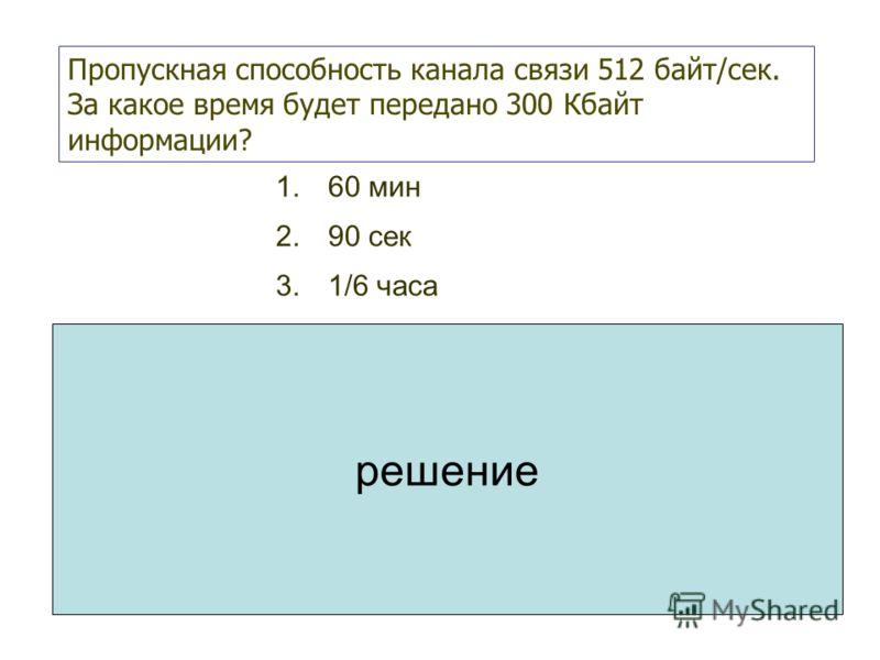 1.60 мин 2.90 сек 3.1/6 часа Пропускная способность канала связи 512 байт/сек. За какое время будет передано 300 Кбайт информации? 1.1 Кбайт = 1024 байт 2.512 байт/сек = 0,5 Кбайт/сек 3.300 Кбайт будут переданы за 300/0,5=600 сек = 10 мин = 1/6 часа