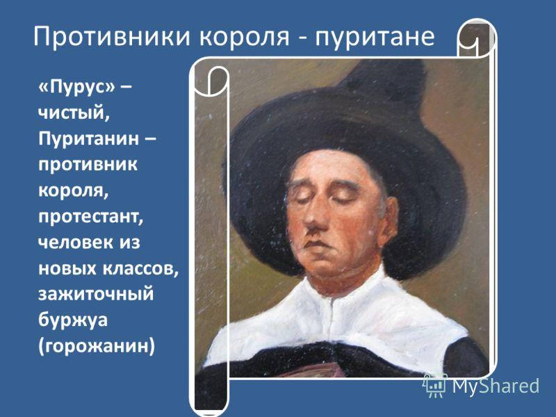 Противники короля - пуритане «Пурус» – чистый, Пуританин – противник короля, протестант, человек из новых классов, зажиточный буржуа (горожанин)