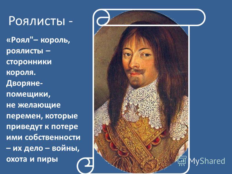 Роялисты - «Роял– король, роялисты – сторонники короля. Дворяне- помещики, не желающие перемен, которые приведут к потере ими собственности – их дело – войны, охота и пиры