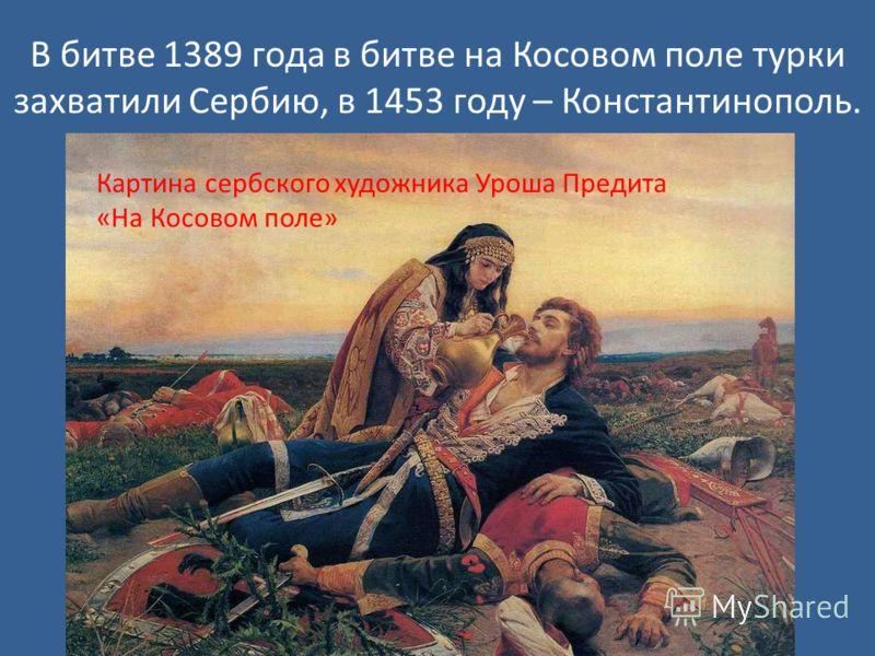 В битве 1389 года в битве на Косовом поле турки захватили Сербию, в 1453 году – Константинополь. Картина сербского художника Уроша Предита «На Косовом поле»