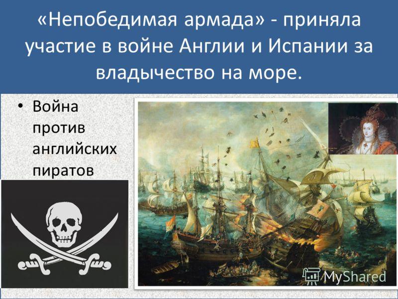 «Непобедимая армада» - приняла участие в войне Англии и Испании за владычество на море. Война против английских пиратов