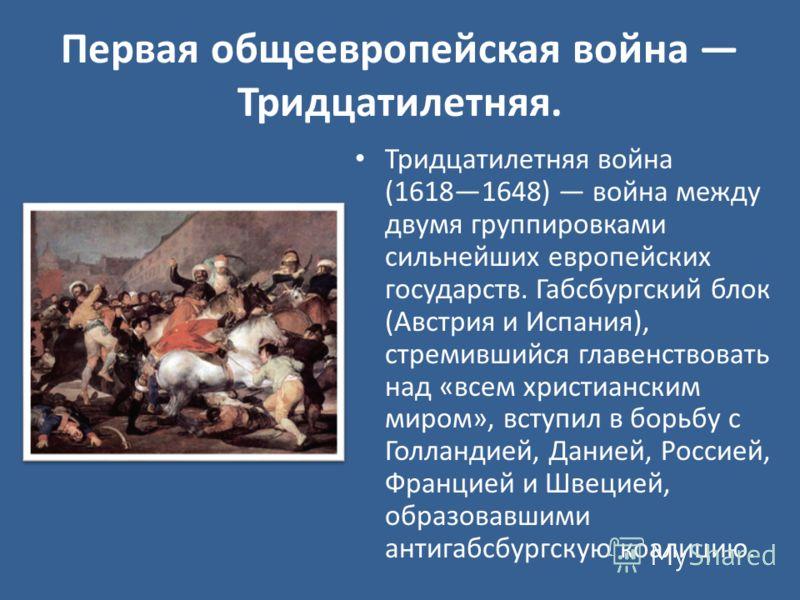 Первая общеевропейская война Тридцатилетняя. Тридцатилетняя война (16181648) война между двумя группировками сильнейших европейских государств. Габсбургский блок (Австрия и Испания), стремившийся главенствовать над «всем христианским миром», вступил