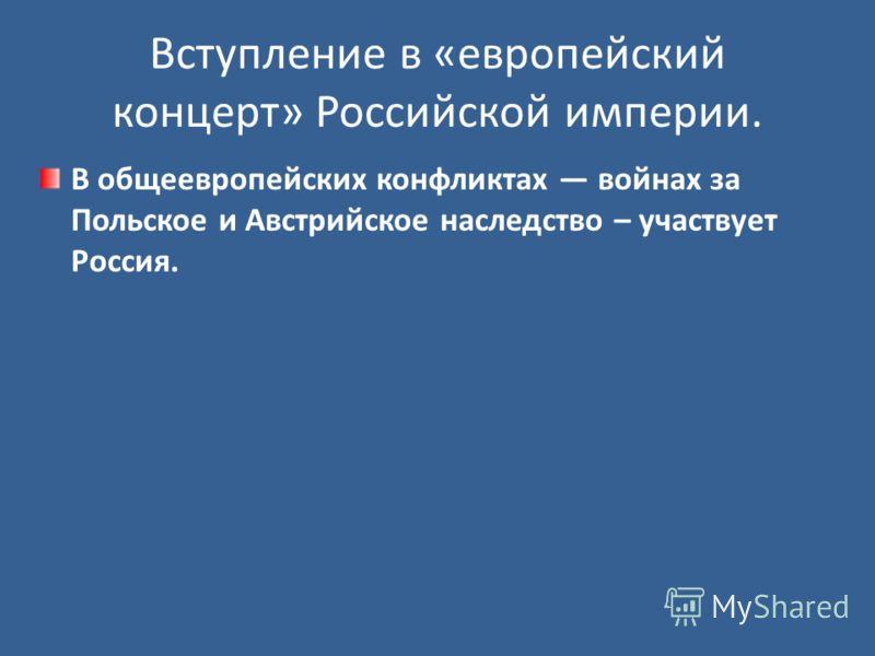 Вступление в «европейский концерт» Российской империи. В общеевропейских конфликтах войнах за Польское и Австрийское наследство – участвует Россия.