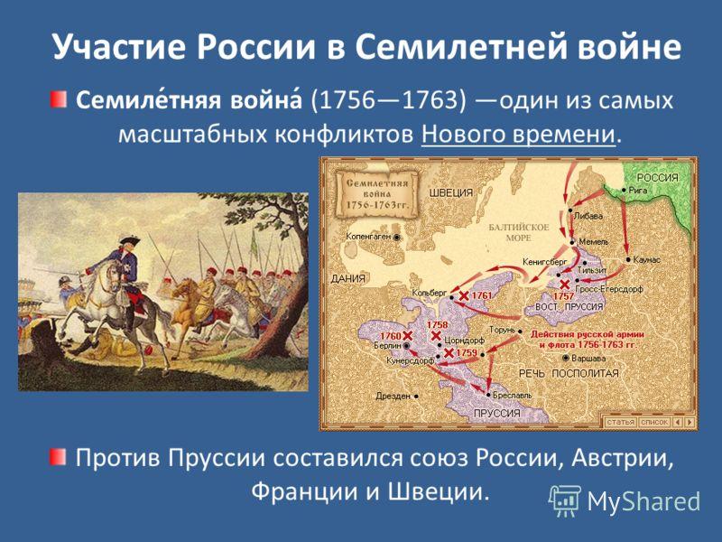 Участие России в Семилетней войне Семиле́тняя война́ (17561763) один из самых масштабных конфликтов Нового времени. Против Пруссии составился союз России, Австрии, Франции и Швеции.