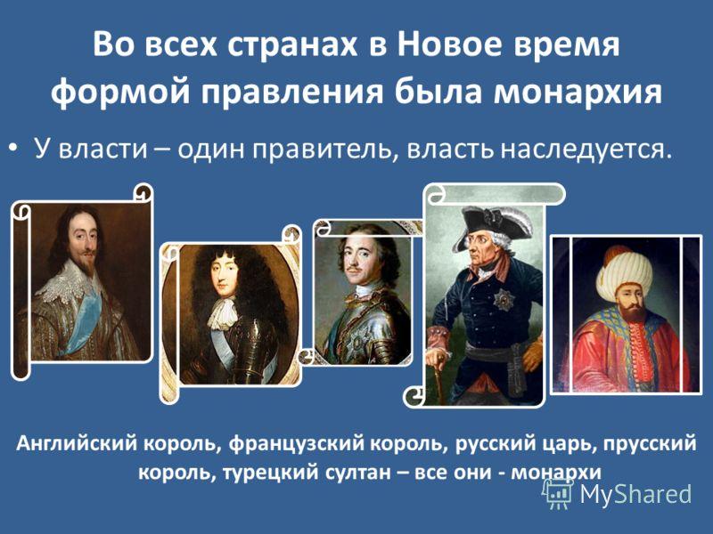 Во всех странах в Новое время формой правления была монархия У власти – один правитель, власть наследуется. Английский король, французский король, русский царь, прусский король, турецкий султан – все они - монархи