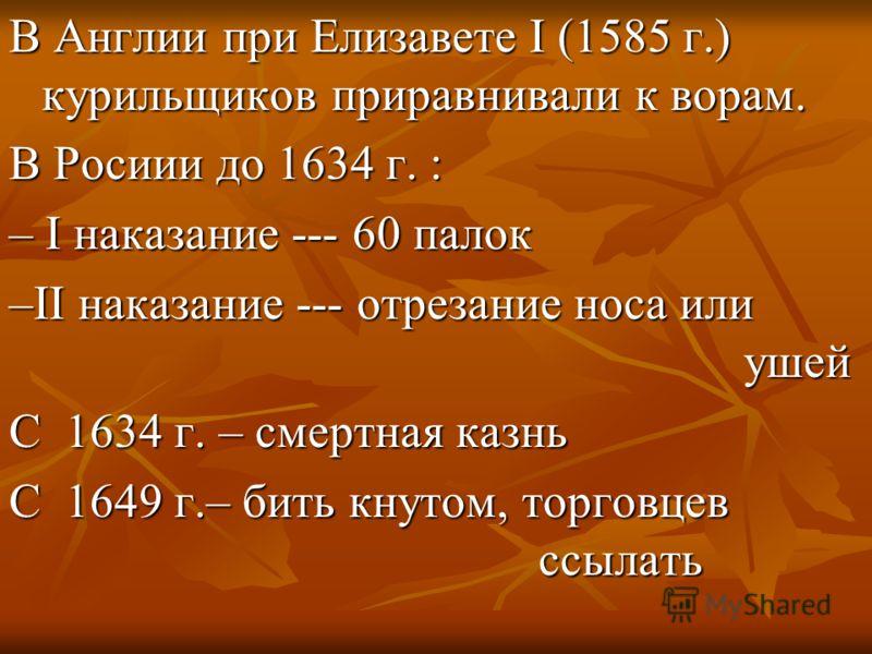 В Англии при Елизавете I (1585 г.) курильщиков приравнивали к ворам. В Росиии до 1634 г. : – I наказание --- 60 палок –II наказание --- отрезание носа или ушей С 1634 г. – смертная казнь С 1649 г.– бить кнутом, торговцев ссылать