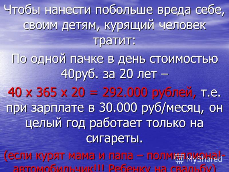 Чтобы нанести побольше вреда себе, своим детям, курящий человек тратит: По одной пачке в день стоимостью 40руб. за 20 лет – 40 х 365 х 20 = 292.000 рублей, т.е. при зарплате в 30.000 руб/месяц, он целый год работает только на сигареты. (если курят ма