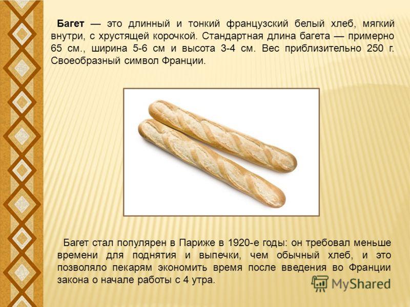 Багет это длинный и тонкий французский белый хлеб, мягкий внутри, с хрустящей корочкой. Стандартная длина багета примерно 65 см., ширина 5-6 см и высота 3-4 см. Вес приблизительно 250 г. Своеобразный символ Франции. Багет стал популярен в Париже в 19