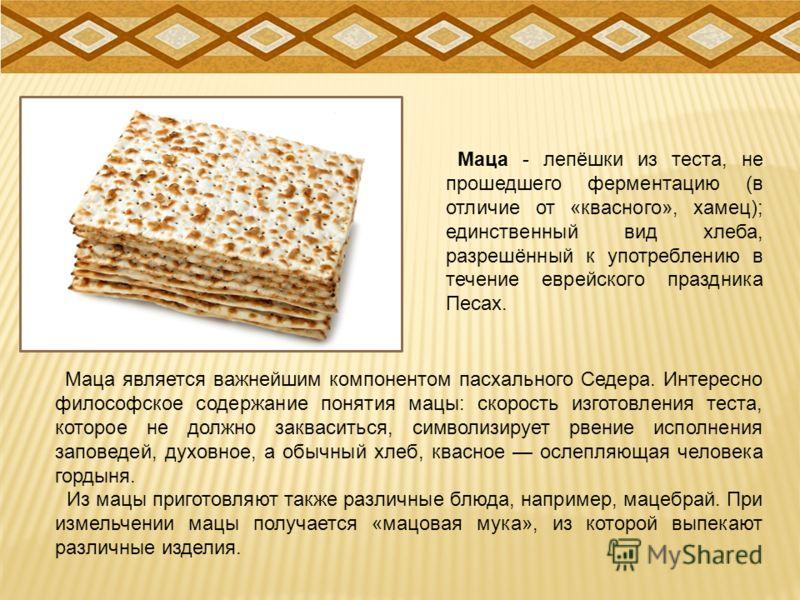 Маца - лепёшки из теста, не прошедшего ферментацию (в отличие от «квасного», хамец); единственный вид хлеба, разрешённый к употреблению в течение еврейского праздника Песах. Маца является важнейшим компонентом пасхального Седера. Интересно философско