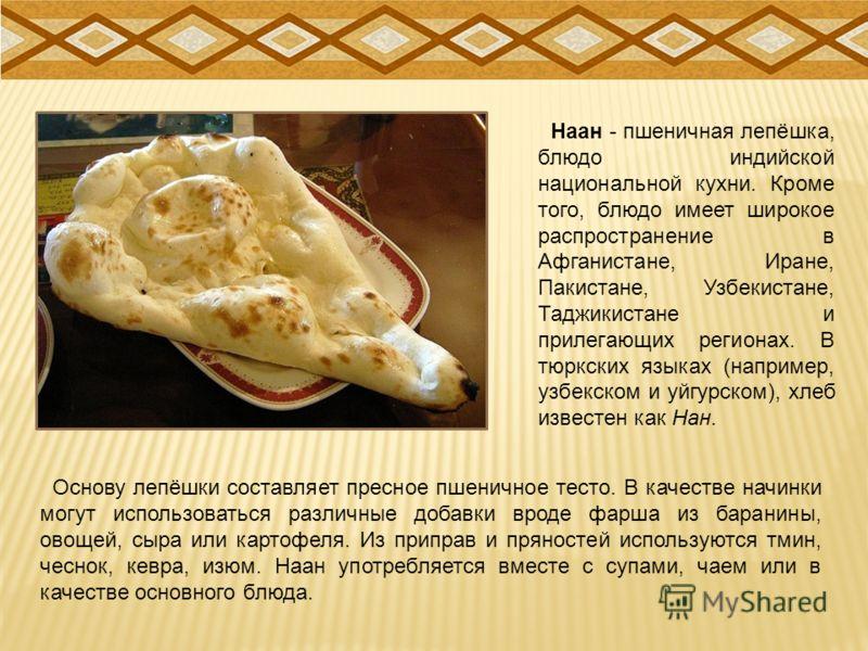 Наан - пшеничная лепёшка, блюдо индийской национальной кухни. Кроме того, блюдо имеет широкое распространение в Афганистане, Иране, Пакистане, Узбекистане, Таджикистане и прилегающих регионах. В тюркских языках (например, узбекском и уйгурском), хлеб