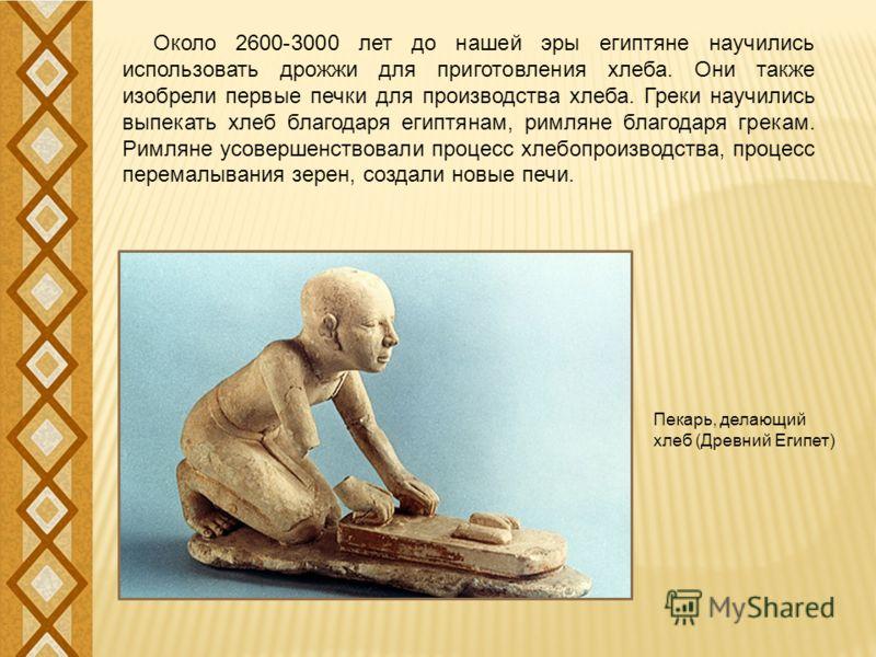 Около 2600-3000 лет до нашей эры египтяне научились использовать дрожжи для приготовления хлеба. Они также изобрели первые печки для производства хлеба. Греки научились выпекать хлеб благодаря египтянам, римляне благодаря грекам. Римляне усовершенств