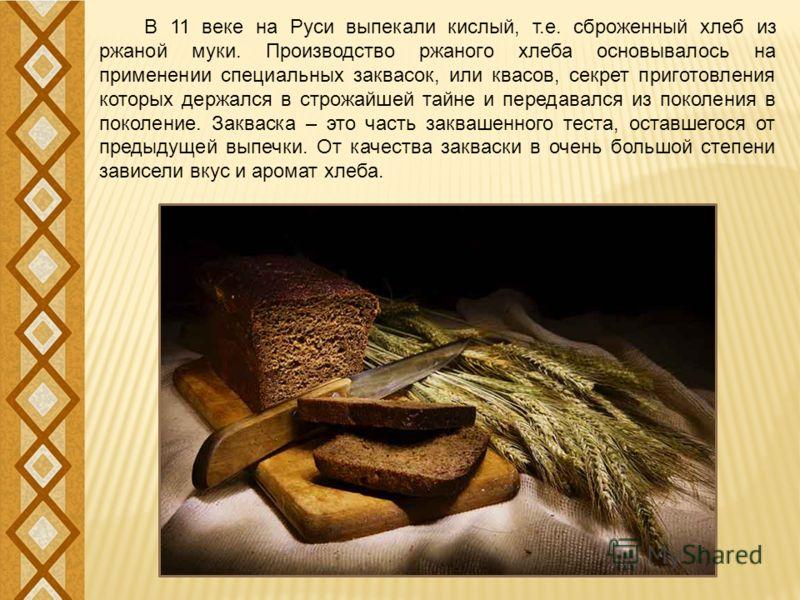 В 11 веке на Руси выпекали кислый, т.е. сброженный хлеб из ржаной муки. Производство ржаного хлеба основывалось на применении специальных заквасок, или квасов, секрет приготовления которых держался в строжайшей тайне и передавался из поколения в поко