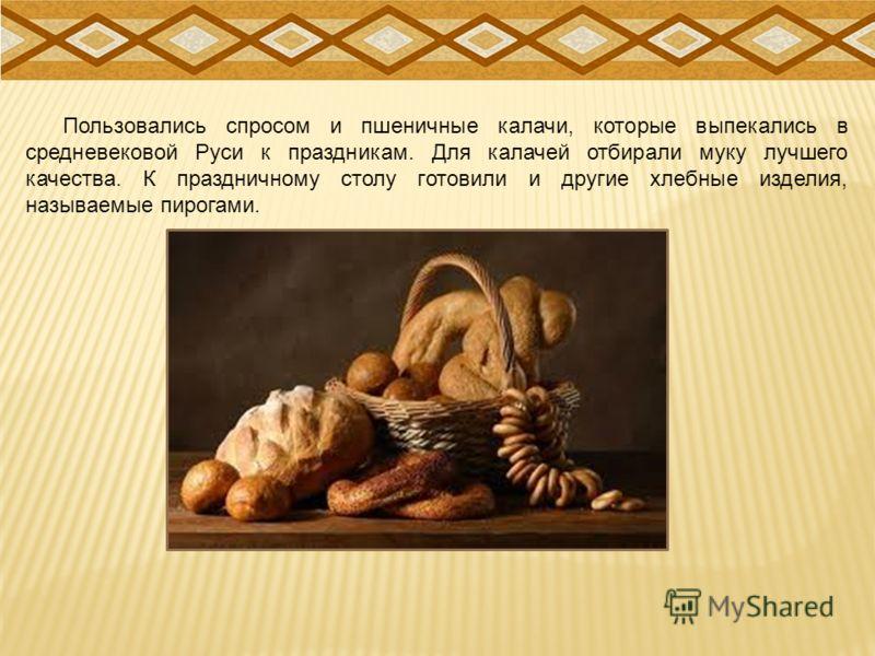 Пользовались спросом и пшеничные калачи, которые выпекались в средневековой Руси к праздникам. Для калачей отбирали муку лучшего качества. К праздничному столу готовили и другие хлебные изделия, называемые пирогами.