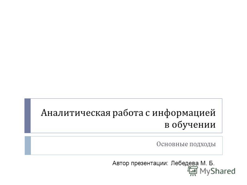 Аналитическая работа с информацией в обучении Основные подходы Автор презентации: Лебедева М. Б.