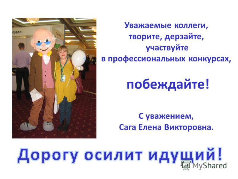 Уважаемые коллеги, творите, дерзайте, участвуйте в профессиональных конкурсах, побеждайте! С уважением, Сага Елена Викторовна.