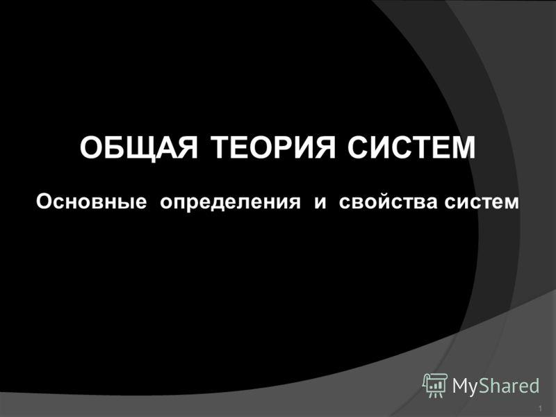 ОБЩАЯ ТЕОРИЯ СИСТЕМ Основные определения и свойства систем 1