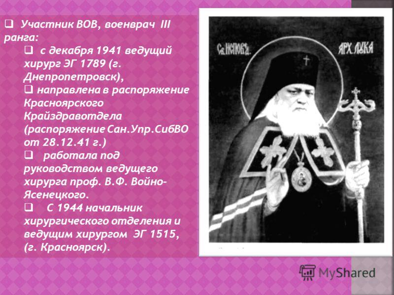 Участник ВОВ, военврач III ранга: с декабря 1941 ведущий хирург ЭГ 1789 (г. Днепропетровск), направлена в распоряжение Красноярского Крайздравотдела (распоряжение Сан.Упр.СибВО от 28.12.41 г.) работала под руководством ведущего хирурга проф. В.Ф. Вой
