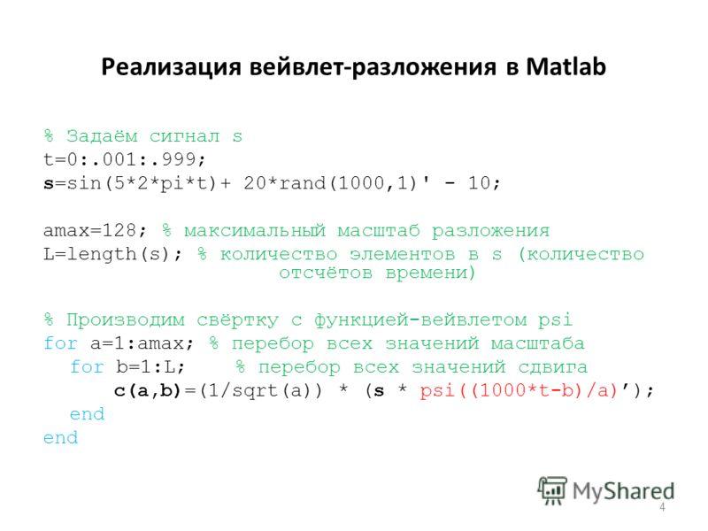Реализация вейвлет-разложения в Matlab % Задаём сигнал s t=0:.001:.999; s=sin(5*2*pi*t)+ 20*rand(1000,1)' - 10; amax=128; % максимальный масштаб разложения L=length(s); % количество элементов в s (количество отсчётов времени) % Производим свёртку с ф