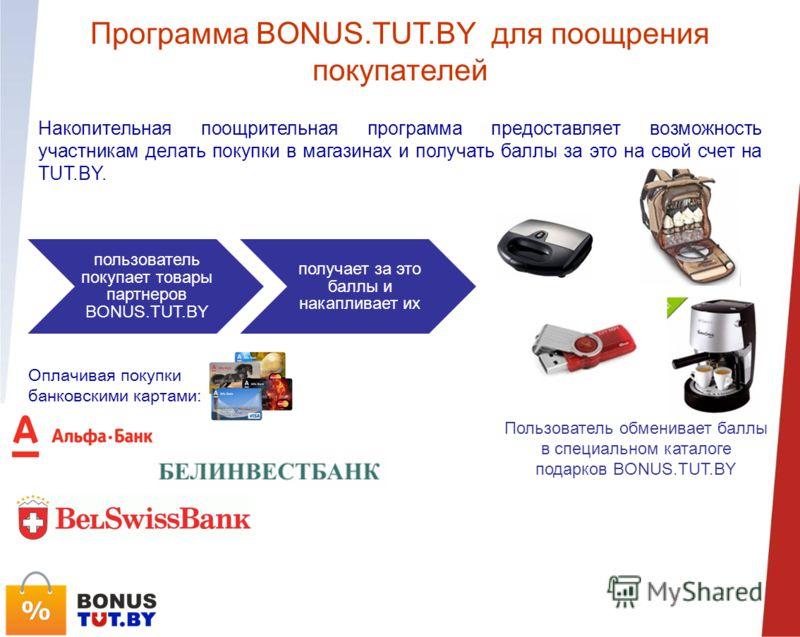 Программа BONUS.TUT.BY для поощрения покупателей Накопительная поощрительная программа предоставляет возможность участникам делать покупки в магазинах и получать баллы за это на свой счет на TUT.BY. пользователь покупает товары партнеров BONUS.TUT.BY