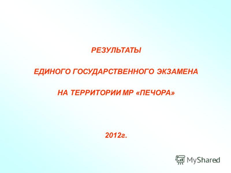 1 РЕЗУЛЬТАТЫ ЕДИНОГО ГОСУДАРСТВЕННОГО ЭКЗАМЕНА НА ТЕРРИТОРИИ МР «ПЕЧОРА» 2012г.