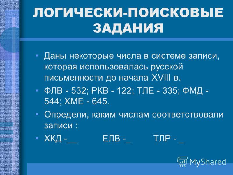 ЛОГИЧЕСКИ-ПОИСКОВЫЕ ЗАДАНИЯ Даны некоторые числа в системе записи, которая использовалась русской письменности до начала XVIII в. ФЛВ - 532; РКВ - 122; ТЛЕ - 335; ФМД - 544; ХМЕ - 645. Определи, каким числам соответствовали записи : ХКД -__ ЕЛВ -_ ТЛ