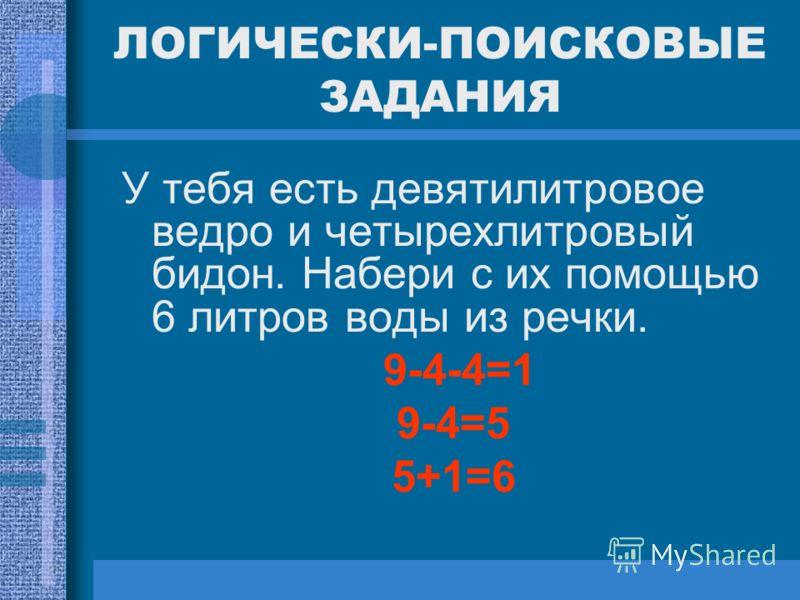 ЛОГИЧЕСКИ-ПОИСКОВЫЕ ЗАДАНИЯ У тебя есть девятилитровое ведро и четырехлитровый бидон. Набери с их помощью 6 литров воды из речки. 9-4-4=1 9-4=5 5+1=6