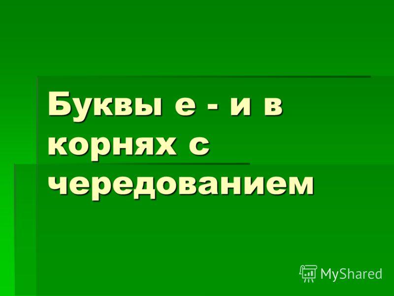Буквы е - и в корнях с чередованием