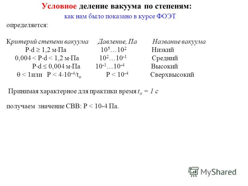 Условное деление вакуума по степеням: как нам было показано в курсе ФОЭТ определяется: Критерий степени вакуума Давление, Па Название вакуума P d 1,2 м Па 10 5 …10 2 Низкий 0,004 < P d < 1,2 м Па 10 2 …10 -1 Средний P d 0,004 м Па 10 -1 …10 -4 Высоки