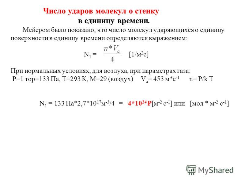 Число ударов молекул о стенку в единицу времени. Мейером было показано, что число молекул ударяющихся о единицу поверхности в единицу времени определяются выражением: N 1 = [1/м 2 с] При нормальных условиях, для воздуха, при параметрах газа: Р=1 тор=